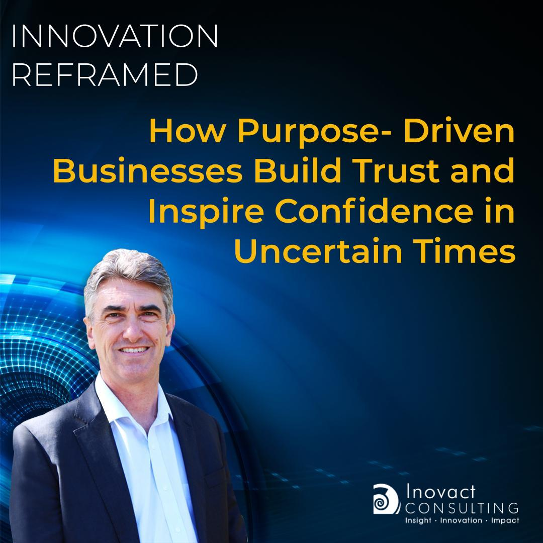 How Purpose-Driven Businesses  Build Trust and  Inspire Confidence in Uncertain Times